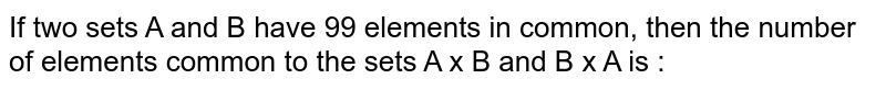 If two sets A and B have 99 elements in common, then the number of elements common to the sets A x B and B x A is :
