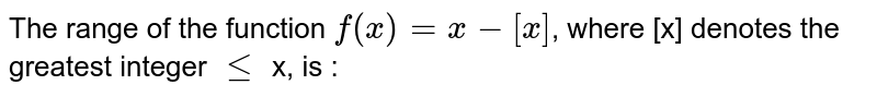 The range of the function `f(x)=x-[x]`, where [x] denotes the greatest  integer `le` x, is :