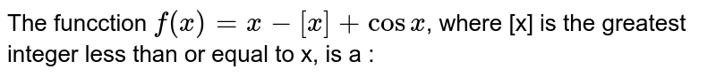 The funcction `f(x)=x-[x]+cosx`, where [x] is the greatest integer less than or equal to x, is a :
