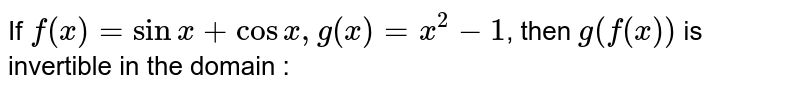 If `f(x)=sinx+cosx,g(x)=x^(2)-1`, then `g(f(x))` is invertible in the domain :