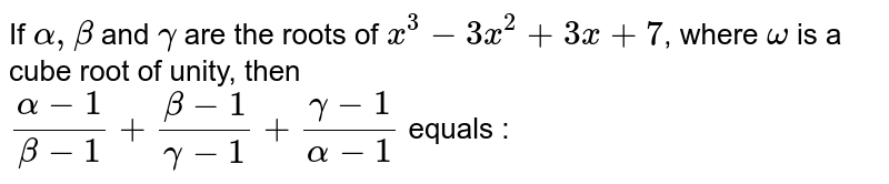 If `alpha,beta` and `gamma` are the roots of `x^(3)-3x^(2)+7`, where `omega` is a cube root of unity, then <br> `(alpha-1)/(beta-1)+(beta-1)/(gamma-1)+(gamma-1)/(alpha-1)` equals :