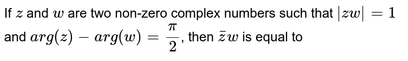 If `z` and `w` are two non-zero complex numbers such that `|zw|=1` and `arg(z)-arg(w)=(pi)/(2)`, then `barzw` is equal to