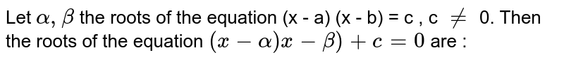 Let `alpha, beta ` the roots of the equation (x - a) (x - b) = c ,  c `ne` 0. Then the roots of the equation `(x - alpha ) x - beta) + c = 0 ` are  :