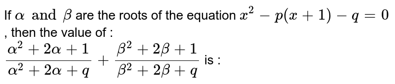 If `alpha and beta ` are the roots of the equation `x^(2) - p(x + 1) - q = 0` , then the value of : <br> `(alpha^(2) + 2 alpha + 1)/(alpha^(2)+ 2 alpha + q) + (beta^(2) + 2 beta + 1)/(beta^(2) + 2 beta + q)` is :