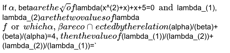 `alpha , beta ` are the roots of the equation `lambda (x^(2) - x) + x + 5 = 0`. If `lambda_(1) and lambda_(2)` are the two values of `lambda` for which the roots `alpha , beta ` are connected by the relation `(alpha)/(beta) + (beta)/(alpha)`  = 4.  <br> Then the value of `(lambda_(1))/(lambda_(2)) + (lambda_(2))/(lambda_(1))` is :
