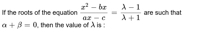 If the roots of the equation `(x^(2) -bx)/(ax - c) = (lambda - 1)/(lambda + 1)` are such that `alpha + beta =0 `, then the value of `lambda` is :