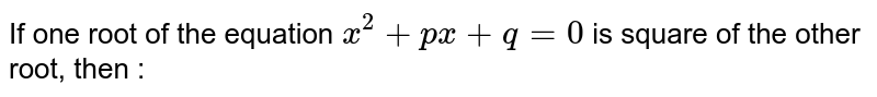 If one root of the equation `x^(2) + px + q = 0` is square  of the other root, then :