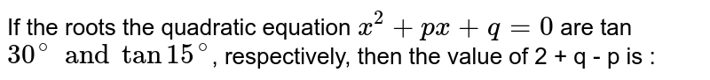 If the roots the quadratic equation `x^(2) + px + q  = 0 `  are tan `30^(@) and tan 15^(@)`, respectively, then the value of 2 + q - p is :
