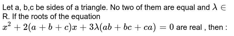 Let a, b,c be sides of a triangle. No two of them are equal and `lambda in` R. If the roots of the equation <br> `x^(2) + 2 (a + b + c) x + 3 lambda (ab + bc + ca ) = 0` are real , then :