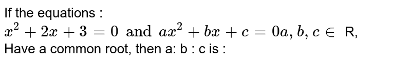 If the equations : <br> `x^(2) + 2x + 3 = 0 and ax^(2) + bx + c =0 a, b,c in` R, <br> Have a common root, then a: b : c is :