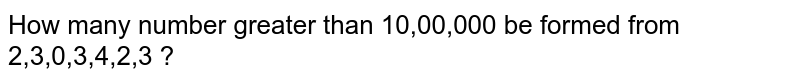 How many number greater than 10,00,000 be formed from 2,3,0,3,4,2,3 ?