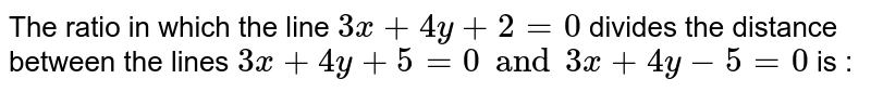 The ratio in which the line `3x+4y+2=0` divides the distance between the lines `3x+4y+5=0 and 3x+4y-5=0` is :