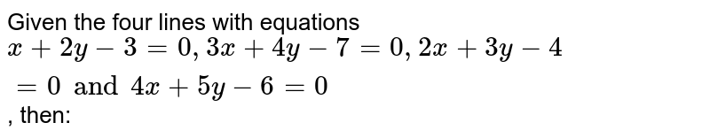 Given the four lines with equations  `x+2y-3=0, 3x+4y-7=0, 2x+3y-4=0 and 4x+5y-6=0`, then: