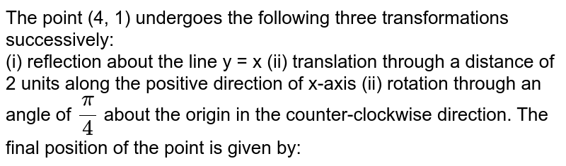 The point (4, 1) undergoes the following three transformations successively:  <br> (i) reflection about the line y = x (ii) translation through a distance of 2 units along the positive direction of x-axis (ii) rotation through an angle of `(pi)/(4)` about the origin in the counter-clockwise direction. The final position of the point is given by: