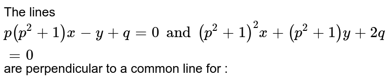 The lines `p(p^(2)+1)x-y+q=0 and (p^(2)+1)^(2)x+(p^(2)+1)y+2q=0` are perpendicular to a common line for :