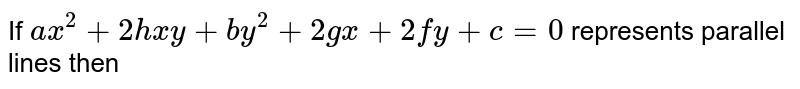 If `ax^(2)+2hxy+by^(2)+2gx+2fy+c=0`  represents parallel lines then