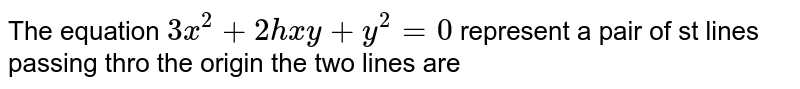 The equation `3x^(2)+2hxy+y^(2)=0`  represent a pair  of st lines passing thro the origin the two lines are