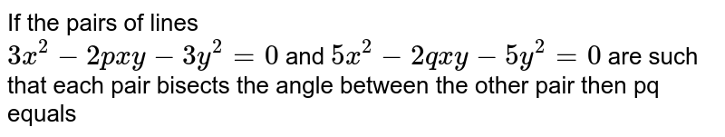 If the  pairs of lines <br> `3x^(2)-2pxy-3y^(2)=0` and `5x^(2)-2qxy-5y^(2)=0`  are such that each pair bisects the angle between the other pair then pq equals