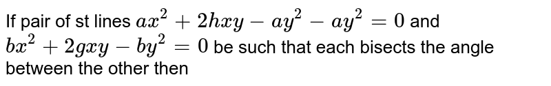 If pair of st lines `ax^(2)+2hxy-ay^(2)-ay^(2)=0` and `bx^(2)+2gxy-by^(2)=0` be such that each bisects the angle between the other then