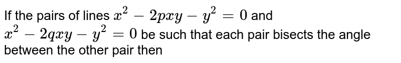 If the pairs of lines `x^(2)-2pxy-y^(2)=0` and `x^(2)-2qxy-y^(2)=0`  be such that each pair  bisects the angle  between the other pair then