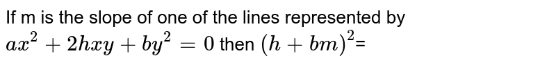 If m is the slope of one of the lines represented by <br> `ax^(2)+2hxy+by^(2)=0` then `(h+bm)^(2)`=