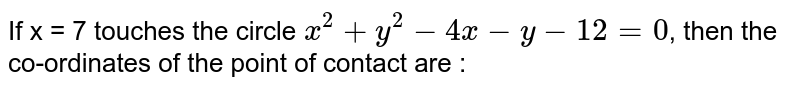 If x = 7 touches the circle `x^2 + y^2 - 4x - y - 12 =0`, then the co-ordinates of the point of contact are :