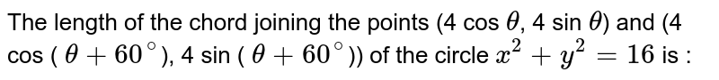The length of the chord joining the points (4 cos `theta`, 4 sin `theta`) and (4 cos ( `theta+ 60^@`), 4 sin ( `theta+ 60^@`)) of the circle `x^2+y^2=16` is :