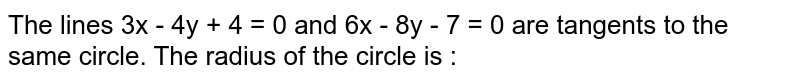 The lines 3x - 4y + 4 = 0 and 6x - 8y - 7 = 0 are tangents to the same circle. The radius of the circle is :