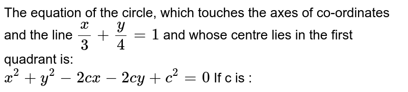 The equation of the circle, which touches the axes of co-ordinates and the line `x/3+y/4=1`  and whose centre lies in the first quadrant is: <br> `x^2+y^2-2cx -2cy+c^2=0` If c is :