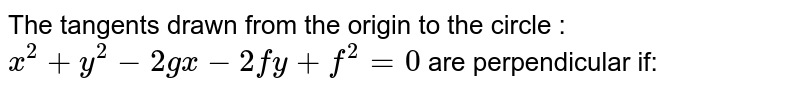 The tangents drawn from the origin to the circle : `x^2+y^2-2gx-2fy+f^2=0`  are perpendicular if: