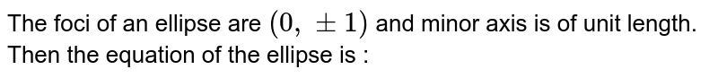 The foci of an ellipse are `(0,pm1)` and minor axis is of unit length. Then the equation of the ellipse is :