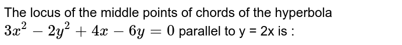 The locus of the middle points of chords of the hyperbola `3x^2-2y^2+4x-6y=0` parallel to y = 2x is :