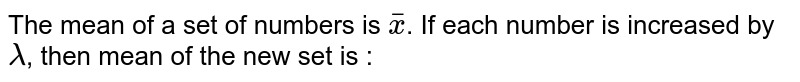 The mean of a set of numbers is `bar(x)`. If each number is increased by `lambda`, then mean of the new set is :