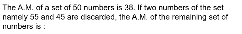 The A.M. of a set of 50 numbers is 38. If two numbers of the set namely 55 and 45 are discarded, the A.M. of the remaining set of numbers is :