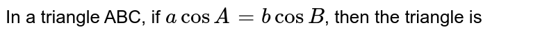 In a triangle ABC, if `acosA=bcosB`, then the triangle is