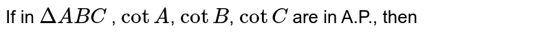 If in `DeltaABC` , `cotA`, `cotB`, `cotC` are in A.P., then