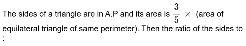 The sides of a triangle are in A.P and its area is `(3)/(5)xx` (area of equilateral triangle of same perimeter). Then the ratio of the sides to  :