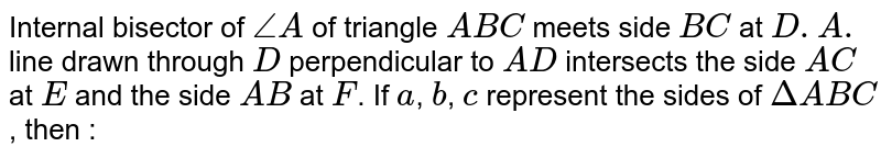 Internal bisector of `/_A` of triangle `ABC` meets side `BC` at `D.A.` line drawn through `D` perpendicular to `AD` intersects the side `AC` at `E` and the side `AB` at `F`. If `a`, `b`, `c` represent the sides of `DeltaABC`, then :