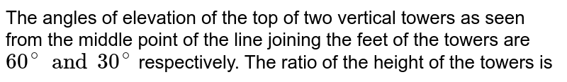 The angles of elevation of the top of two vertical towers as seen from the middle point of the line joining the feet of the towers are `60^(@) and 30^(@)` respectively. The ratio of the height of the towers is
