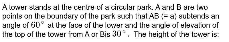 A tower stands at the centre of a circular park. A and B are two points on the boundary of the park such that AB (= a) subtends an angle of `60^(@)` at the face of the lower and the angle of elevation of the top of the tower from A or Bis `30^(@).`  The height of the tower is: