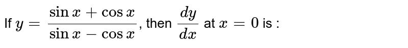 If `y=(sinx+cosx)/(sinx-cosx)`, then `(dy)/(dx)` at `x=0` is :