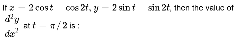 If `x=2cost-cos2t,y=2sint-sin2t`, then the value of `(d^(2)y)/(dx^(2))` at `t=pi//2` is :