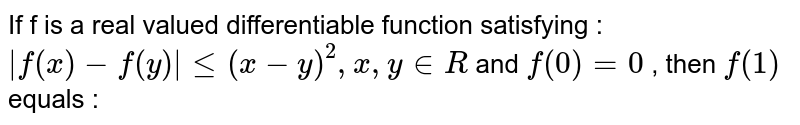 If f is a real valued differentiable function satisfying : <br> ` f(x)-f(y) le(x-y)^(2),x,yinR` and `f(0)=0` , then `f(1)` equals :