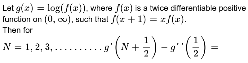 Let `g(x)=log(f(x))`, where `f(x)` is a twice differentiable positive function on `(0,oo)`, such that `f(x+1)=xf(x)`. <br> Then for `N=1,2,3, . . .. . . .. . . g'(N+1/2)-g''((1)/(2))=`