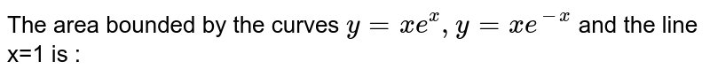 The area bounded by the curves `y=xe^x , y=xe^(-x)` and the line x=1 is :