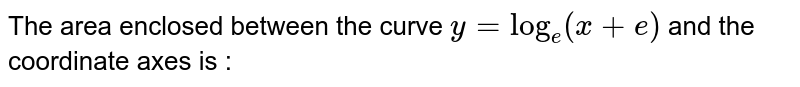 The area enclosed between the curve `y=log_e(x+e)` and the coordinate axes is :