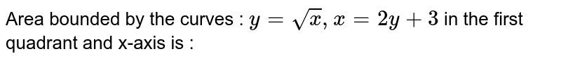 Area bounded by the curves : `y=sqrtx, x=2y+3` in the first quadrant and x-axis is :