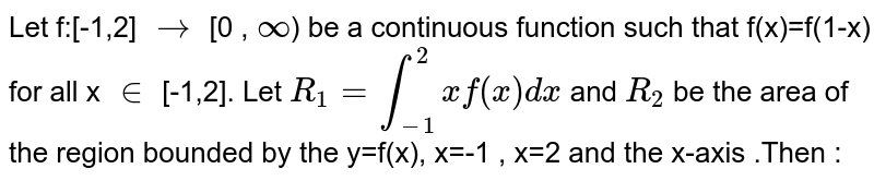 Let f:[-1,2] `to` [0 , `oo`) be a continuous function such that f(x)=f(1-x) for all x `in` [-1,2]. Let `R_1= int_(-1)^2 x f(x) dx` and `R_2` be the area of the region bounded by the y=f(x), x=-1 , x=2 and the x-axis .Then :