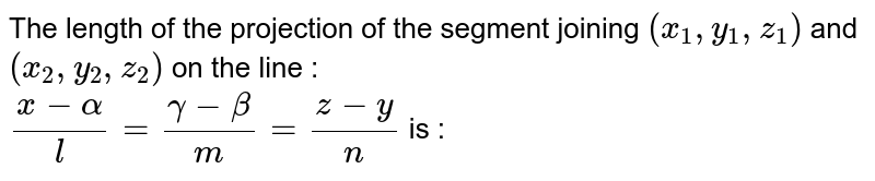 The length of the projection of the segment joining `(x_1,y_1,z_1)` and `(x_2,y_2,z_2)` on the line : <br> `(x-alpha)/l =(gamma-beta)/m =(z-y)/n` is :