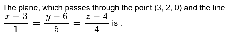The plane, which passes through the point (3, 2, 0) and the line `(x-3)/1=(y-6)/5=(z-4)/4` is :